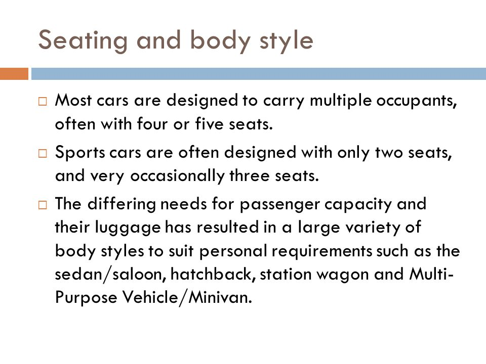Seating and body style Most cars are designed to carry multiple occupants, often with four or five seats.