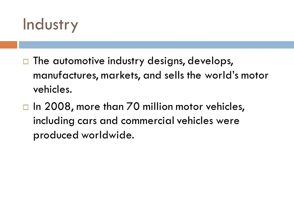 Industry The automotive industry designs, develops, manufactures, markets, and sells the worlds motor vehicles.