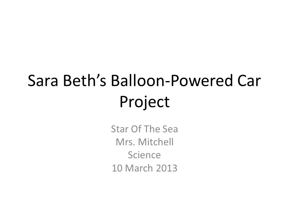 Sara Beths Balloon-Powered Car Project Star Of The Sea Mrs. Mitchell Science 10 March 2013