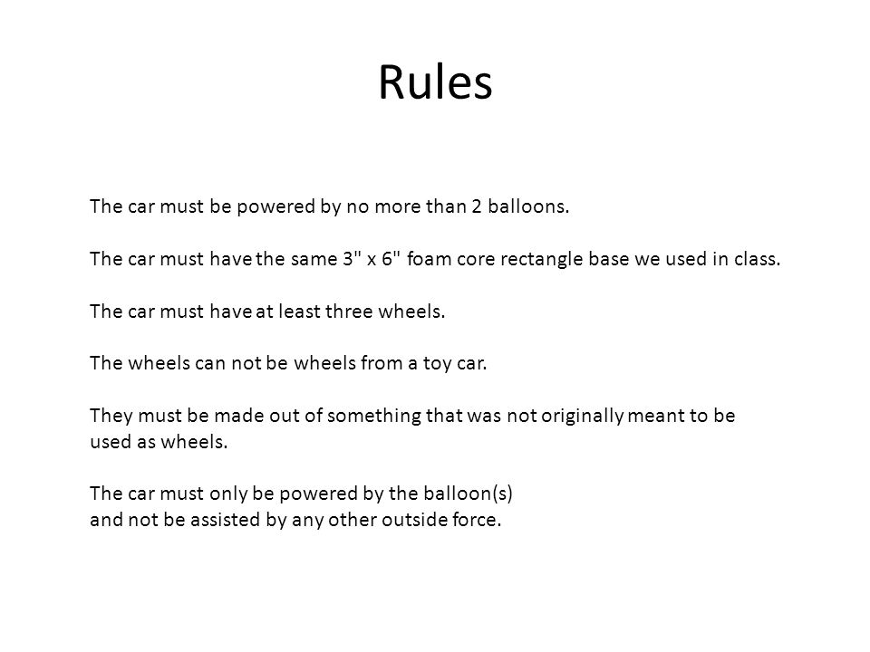 Rules The car must be powered by no more than 2 balloons. The car must have the same 3