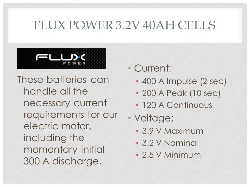 FLUX POWER 3.2V 40AH CELLS Current: 400 A Impulse (2 sec) 200 A Peak (10 sec) 120 A Continuous Voltage: 3.9 V Maximum 3.2 V Nominal 2.5 V Minimum Thes