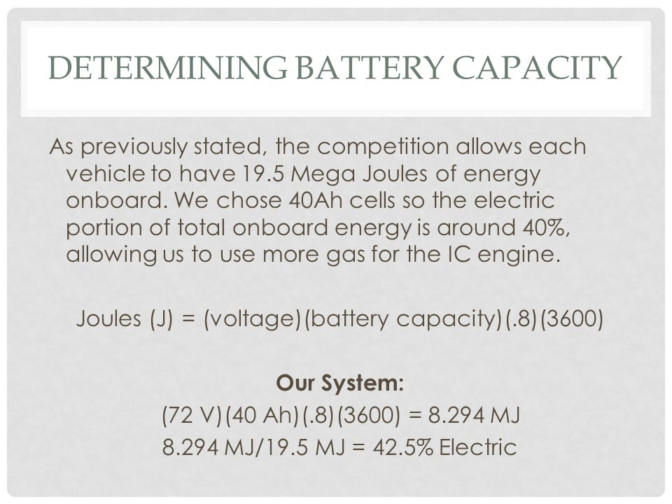 DETERMINING BATTERY CAPACITY As previously stated, the competition allows each vehicle to have 19.5 Mega Joules of energy onboard. We chose 40Ah cells