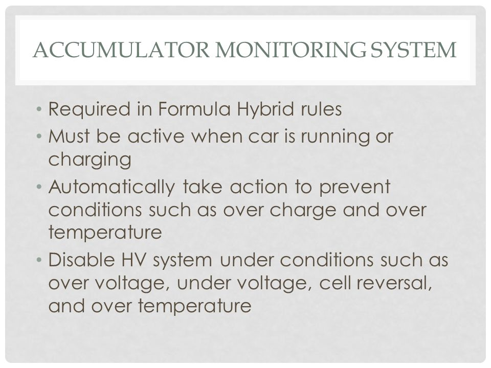 ACCUMULATOR MONITORING SYSTEM Required in Formula Hybrid rules Must be active when car is running or charging Automatically take action to prevent con