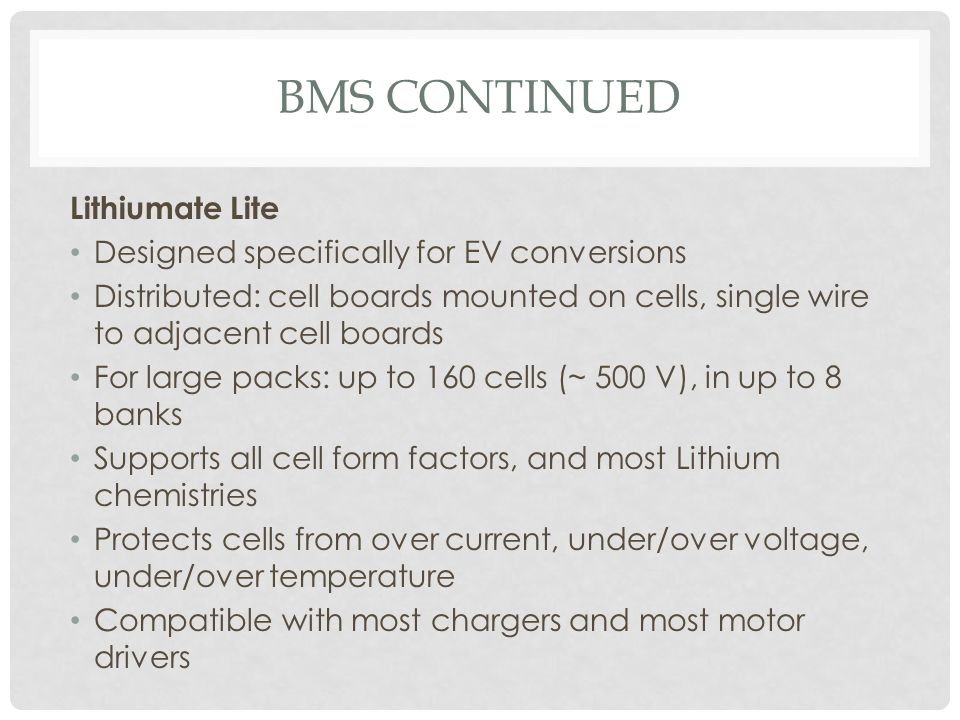 BMS CONTINUED Lithiumate Lite Designed specifically for EV conversions Distributed: cell boards mounted on cells, single wire to adjacent cell boards