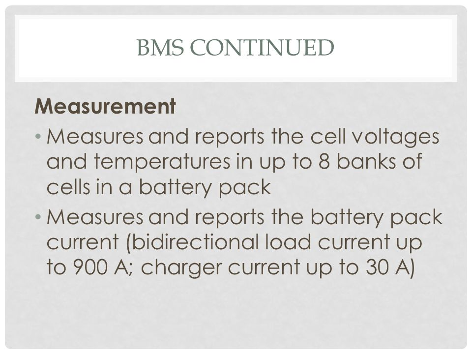 BMS CONTINUED Measurement Measures and reports the cell voltages and temperatures in up to 8 banks of cells in a battery pack Measures and reports the
