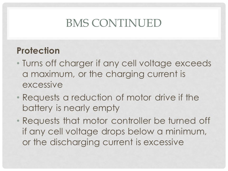 BMS CONTINUED Protection Turns off charger if any cell voltage exceeds a maximum, or the charging current is excessive Requests a reduction of motor d