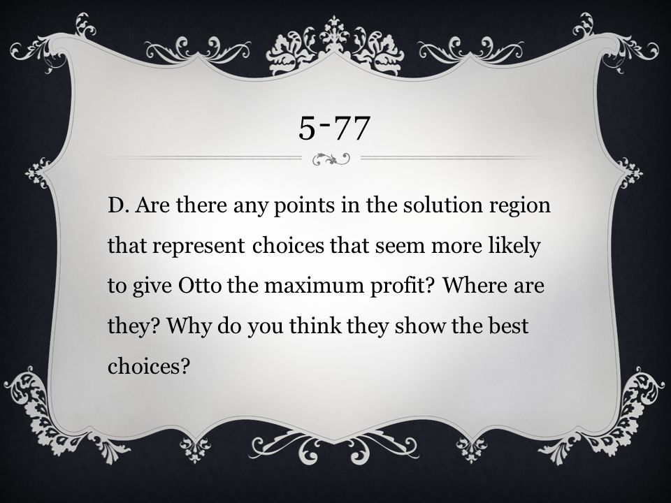 5-77 D. Are there any points in the solution region that represent choices that seem more likely to give Otto the maximum profit? Where are they? Why