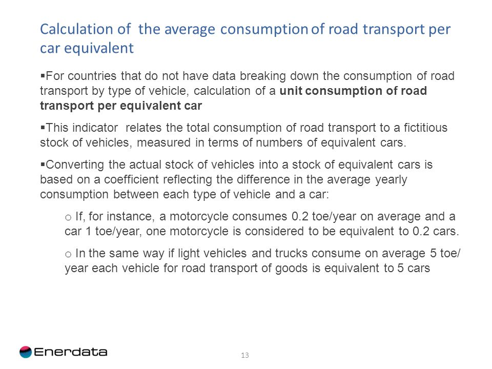 13 Calculation of the average consumption of road transport per car equivalent For countries that do not have data breaking down the consumption of road transport by type of vehicle, calculation of a unit consumption of road transport per equivalent car This indicator relates the total consumption of road transport to a fictitious stock of vehicles, measured in terms of numbers of equivalent cars.