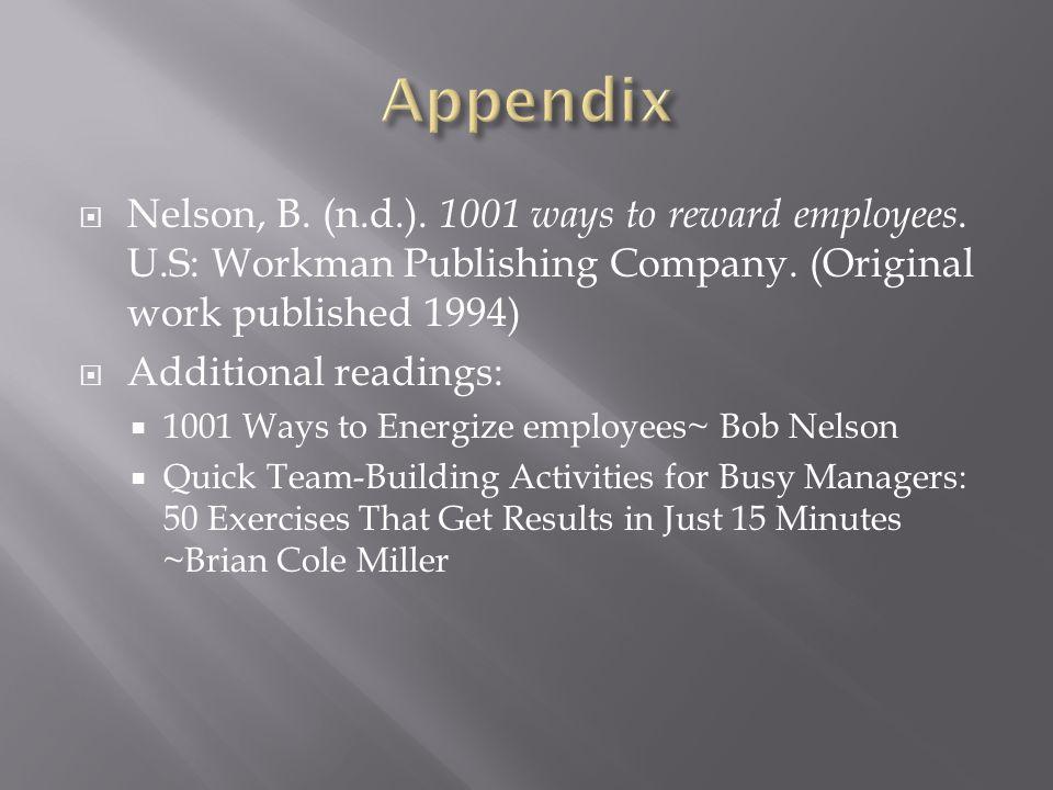 Nelson, B. (n.d.). 1001 ways to reward employees. U.S: Workman Publishing Company. (Original work published 1994) Additional readings: 1001 Ways to En