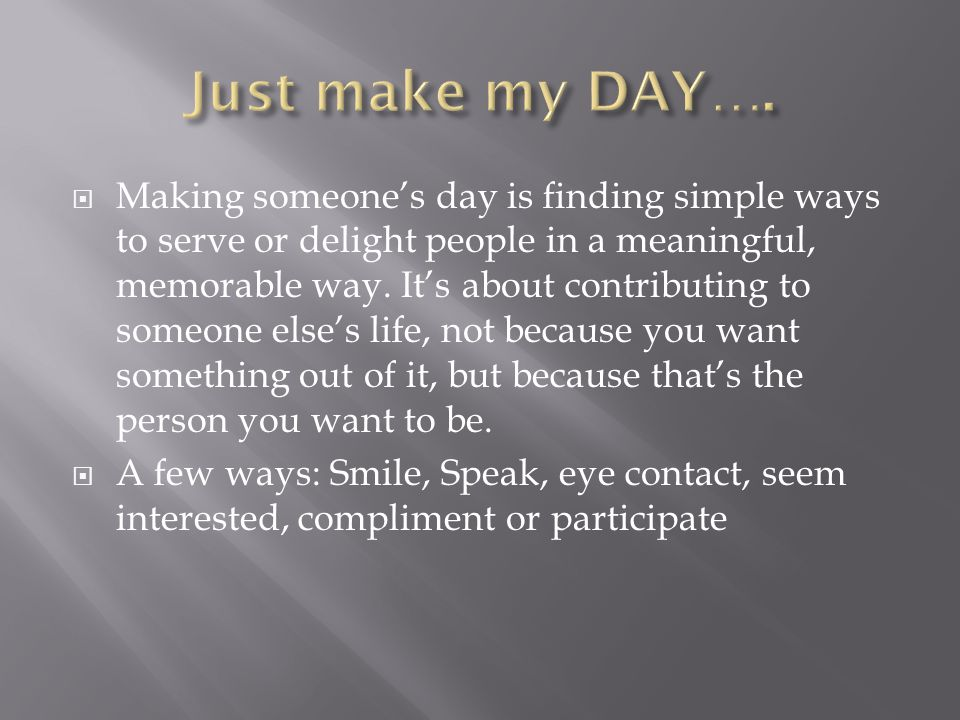 Making someones day is finding simple ways to serve or delight people in a meaningful, memorable way.
