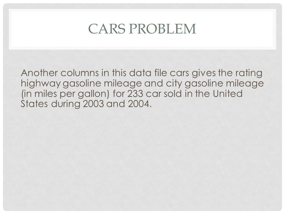 CARS PROBLEM Another columns in this data file cars gives the rating highway gasoline mileage and city gasoline mileage (in miles per gallon) for 233 car sold in the United States during 2003 and 2004.