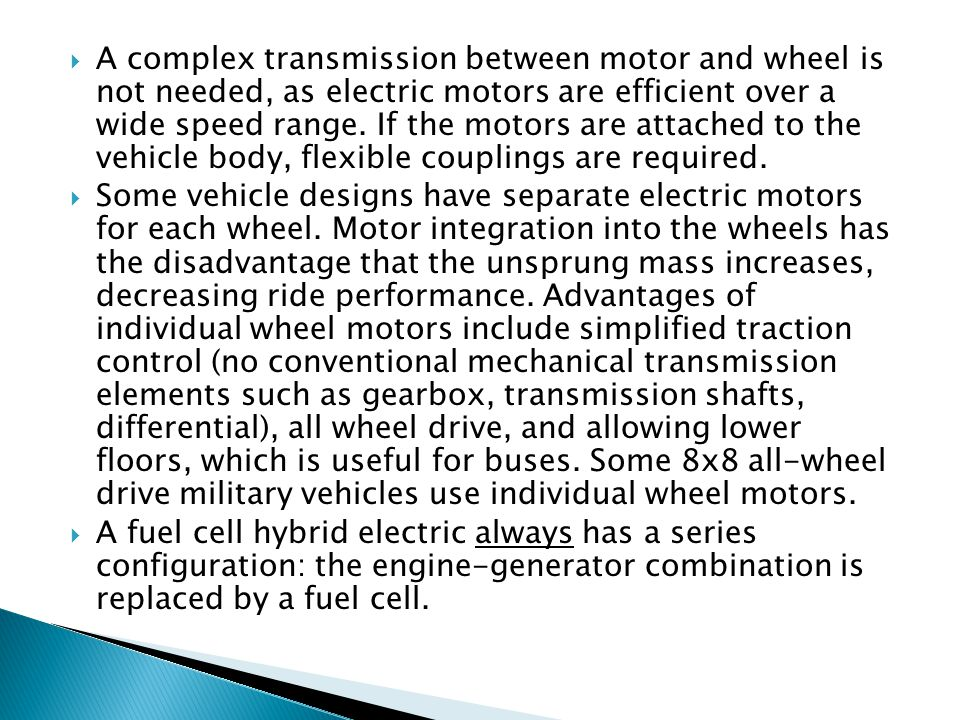 Some vehicle designs have separate electric motors for each wheel. Motor integration into the wheels has the disadvantage that the unsprung mass incre
