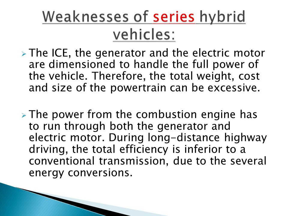 The ICE, the generator and the electric motor are dimensioned to handle the full power of the vehicle. Therefore, the total weight, cost and size of t