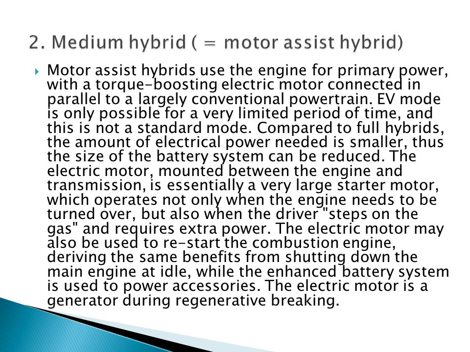 Motor assist hybrids use the engine for primary power, with a torque-boosting electric motor connected in parallel to a largely conventional powertrai