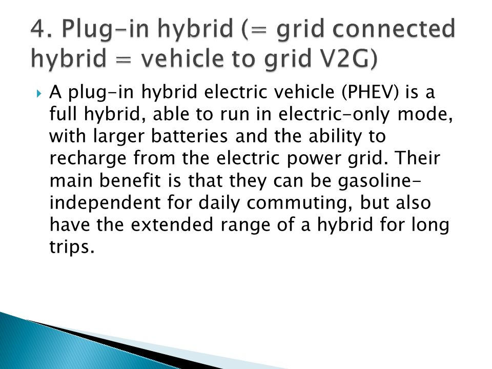 A plug-in hybrid electric vehicle (PHEV) is a full hybrid, able to run in electric-only mode, with larger batteries and the ability to recharge from t