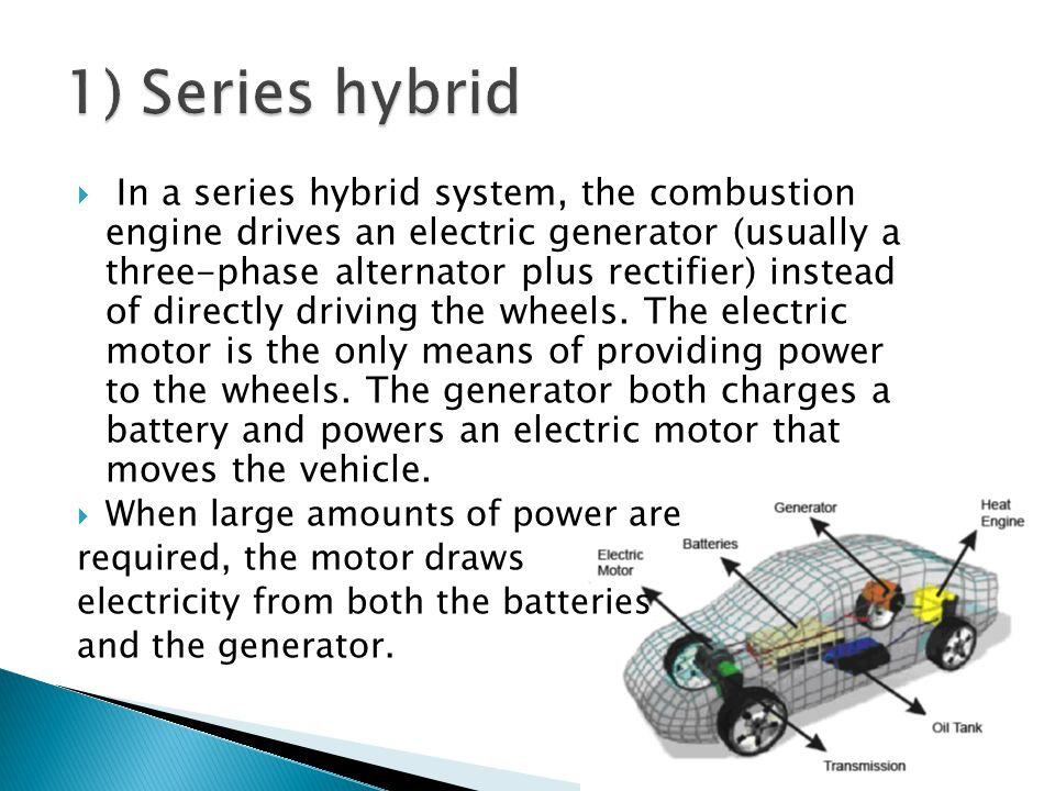 In a series hybrid system, the combustion engine drives an electric generator (usually a three-phase alternator plus rectifier) instead of directly dr