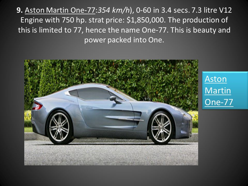 9. Aston Martin One-77:354 km/h), 0-60 in 3.4 secs. 7.3 litre V12 Engine with 750 hp. strat price: $1,850,000. The production of this is limited to 77