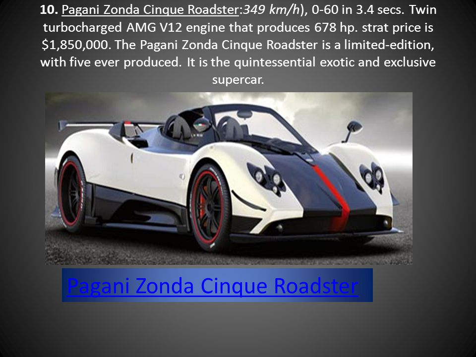 10. Pagani Zonda Cinque Roadster:349 km/h), 0-60 in 3.4 secs. Twin turbocharged AMG V12 engine that produces 678 hp. strat price is $1,850,000. The Pa