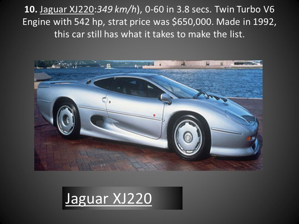 10. Jaguar XJ220:349 km/h), 0-60 in 3.8 secs. Twin Turbo V6 Engine with 542 hp, strat price was $650,000. Made in 1992, this car still has what it tak
