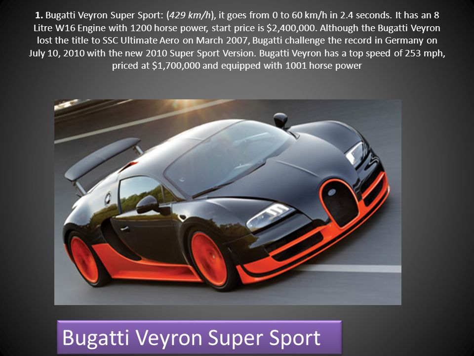 1. Bugatti Veyron Super Sport: (429 km/h), it goes from 0 to 60 km/h in 2.4 seconds. It has an 8 Litre W16 Engine with 1200 horse power, start price i