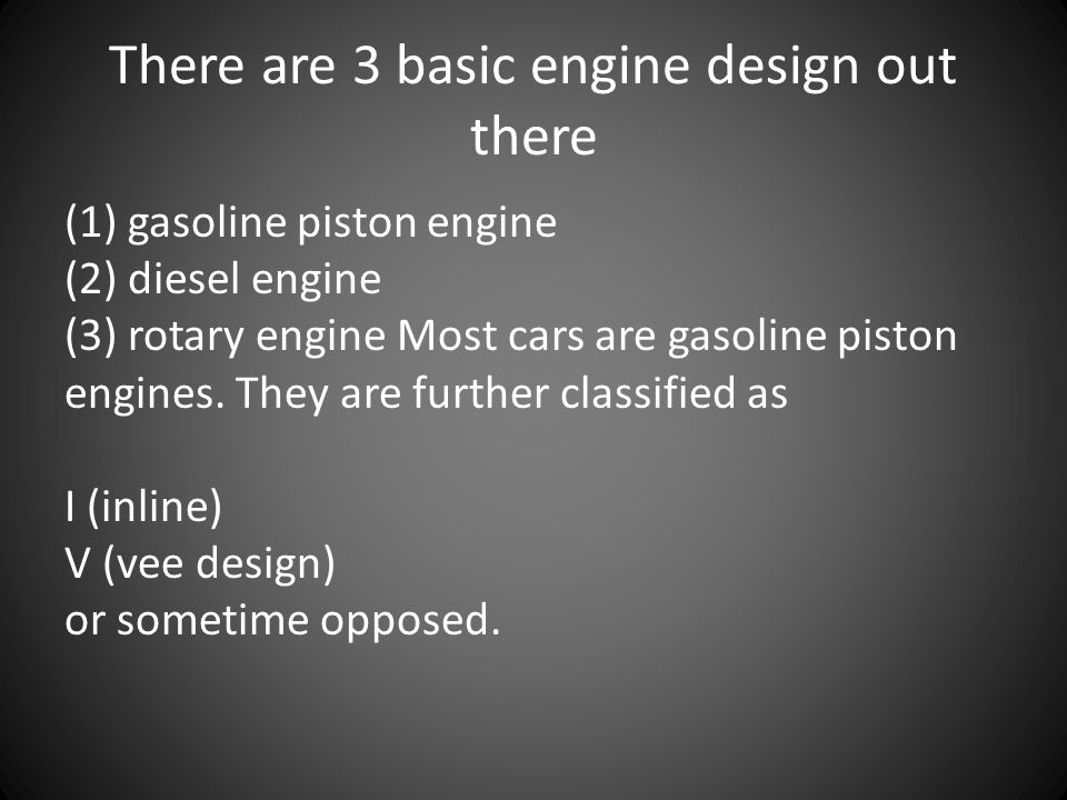 There are 3 basic engine design out there (1) gasoline piston engine (2) diesel engine (3) rotary engine Most cars are gasoline piston engines. They a