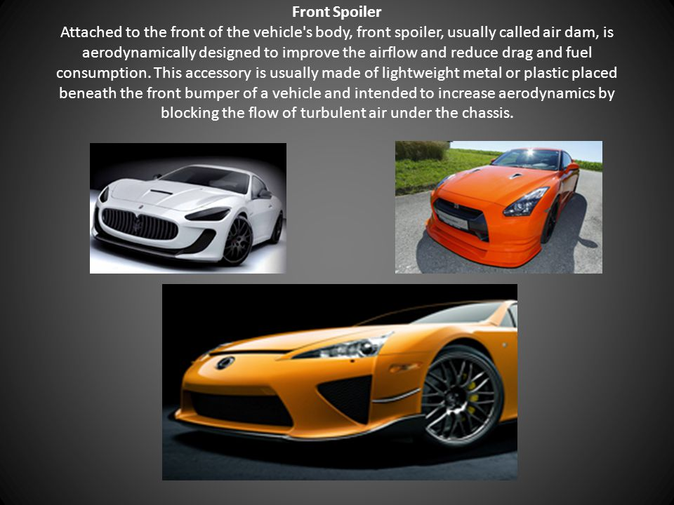 Front Spoiler Attached to the front of the vehicle's body, front spoiler, usually called air dam, is aerodynamically designed to improve the airflow a