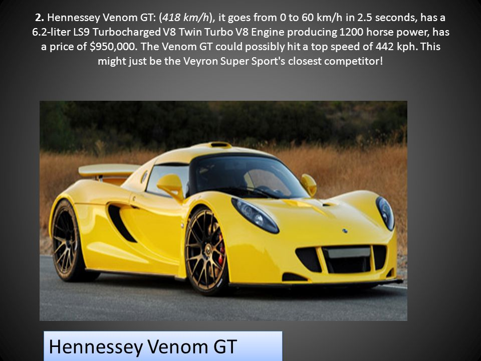 2. Hennessey Venom GT: (418 km/h), it goes from 0 to 60 km/h in 2.5 seconds, has a 6.2-liter LS9 Turbocharged V8 Twin Turbo V8 Engine producing 1200 h