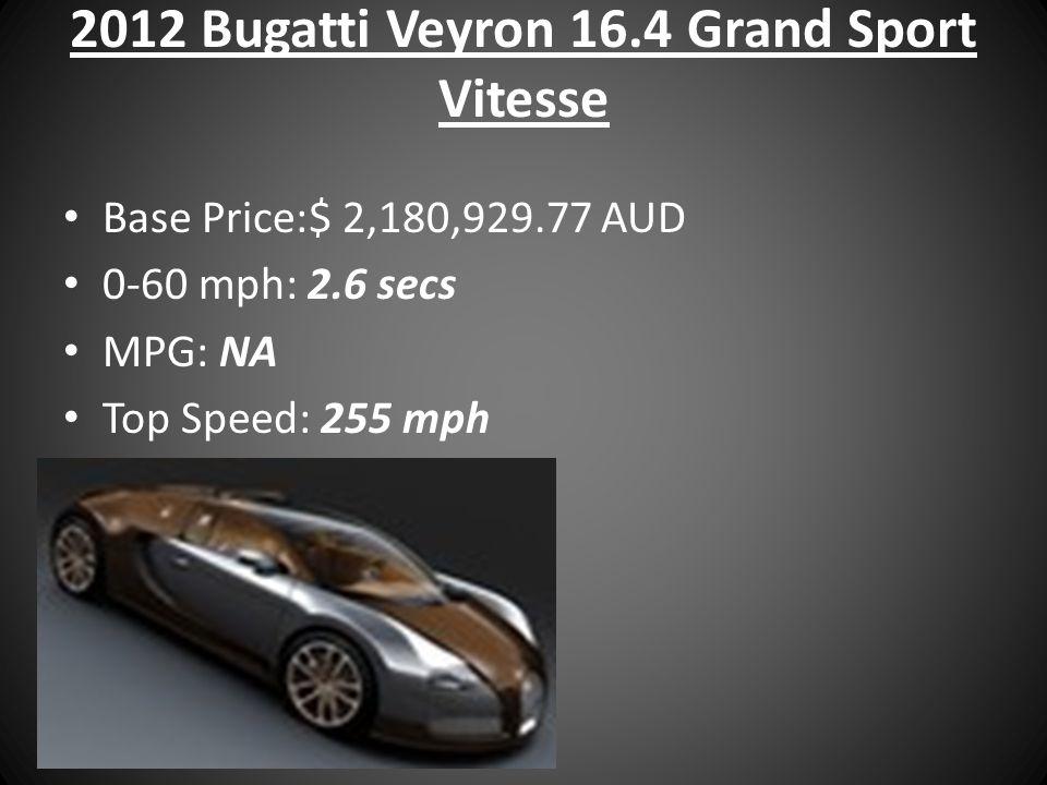 2012 Bugatti Veyron 16.4 Grand Sport Vitesse Base Price:$ 2,180,929.77 AUD 0-60 mph: 2.6 secs MPG: NA Top Speed: 255 mph