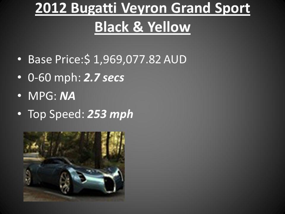 2012 Bugatti Veyron Grand Sport Black & Yellow Base Price:$ 1,969,077.82 AUD 0-60 mph: 2.7 secs MPG: NA Top Speed: 253 mph