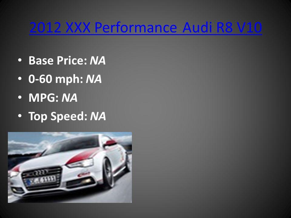2012 XXX Performance Audi R8 V10 Base Price: NA 0-60 mph: NA MPG: NA Top Speed: NA