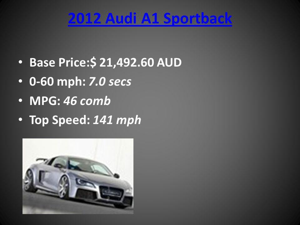 2012 Audi A1 Sportback Base Price:$ 21,492.60 AUD 0-60 mph: 7.0 secs MPG: 46 comb Top Speed: 141 mph