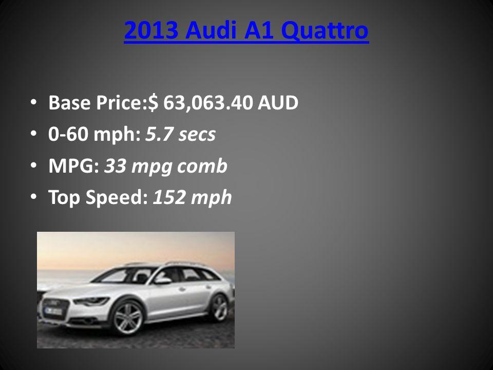 2013 Audi A1 Quattro Base Price:$ 63,063.40 AUD 0-60 mph: 5.7 secs MPG: 33 mpg comb Top Speed: 152 mph