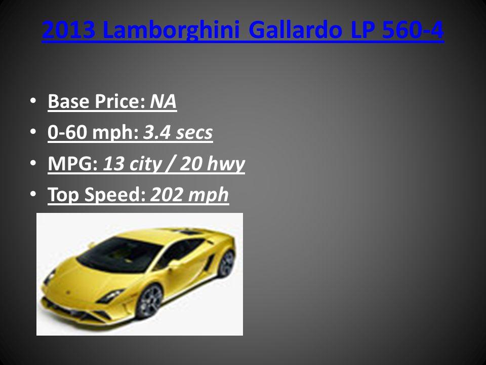 2013 Lamborghini Gallardo LP 560-4 Base Price: NA 0-60 mph: 3.4 secs MPG: 13 city / 20 hwy Top Speed: 202 mph