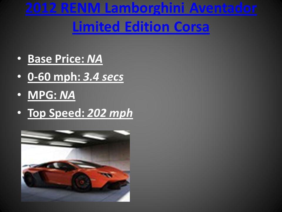 2012 RENM Lamborghini Aventador Limited Edition Corsa Base Price: NA 0-60 mph: 3.4 secs MPG: NA Top Speed: 202 mph