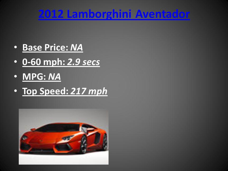 2012 Lamborghini Aventador Base Price: NA 0-60 mph: 2.9 secs MPG: NA Top Speed: 217 mph