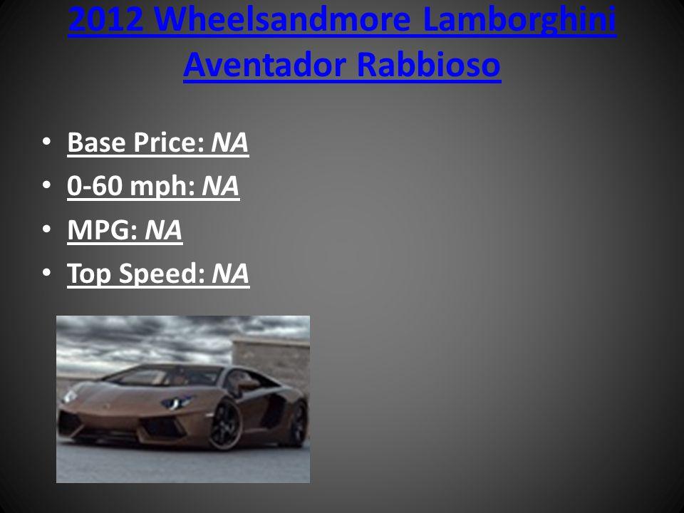2012 Wheelsandmore Lamborghini Aventador Rabbioso Base Price: NA 0-60 mph: NA MPG: NA Top Speed: NA