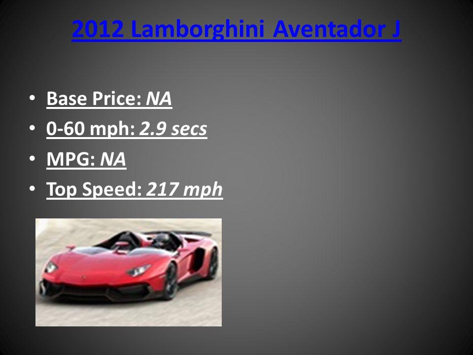 2012 Lamborghini Aventador J Base Price: NA 0-60 mph: 2.9 secs MPG: NA Top Speed: 217 mph