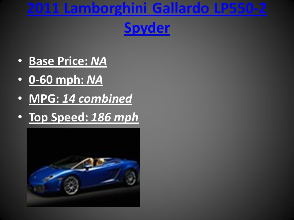 2011 Lamborghini Gallardo LP550-2 Spyder Base Price: NA 0-60 mph: NA MPG: 14 combined Top Speed: 186 mph