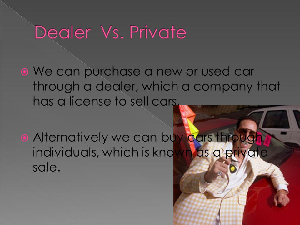 We can purchase a new or used car through a dealer, which a company that has a license to sell cars.