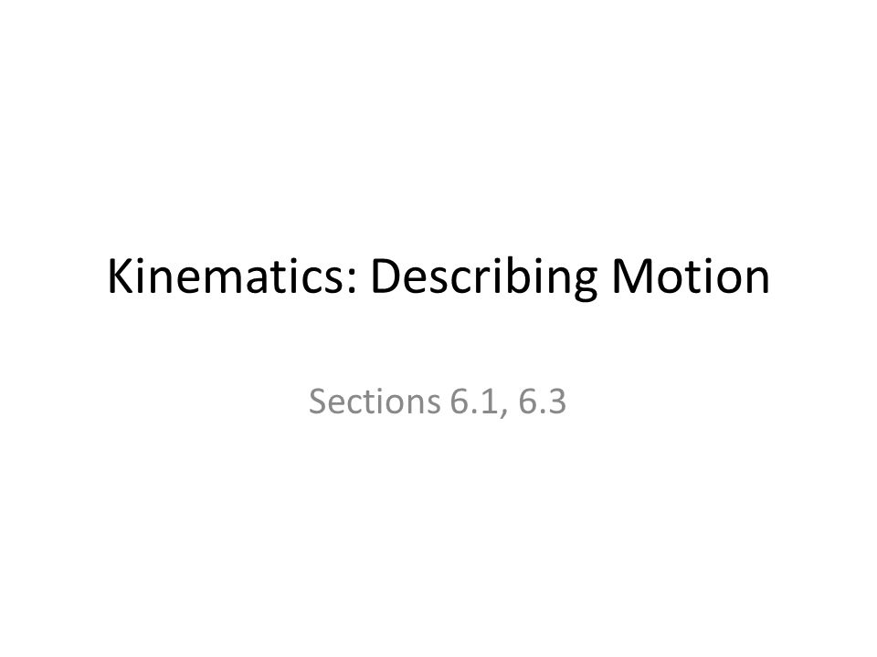 Kinematics: Describing Motion Sections 6.1, 6.3