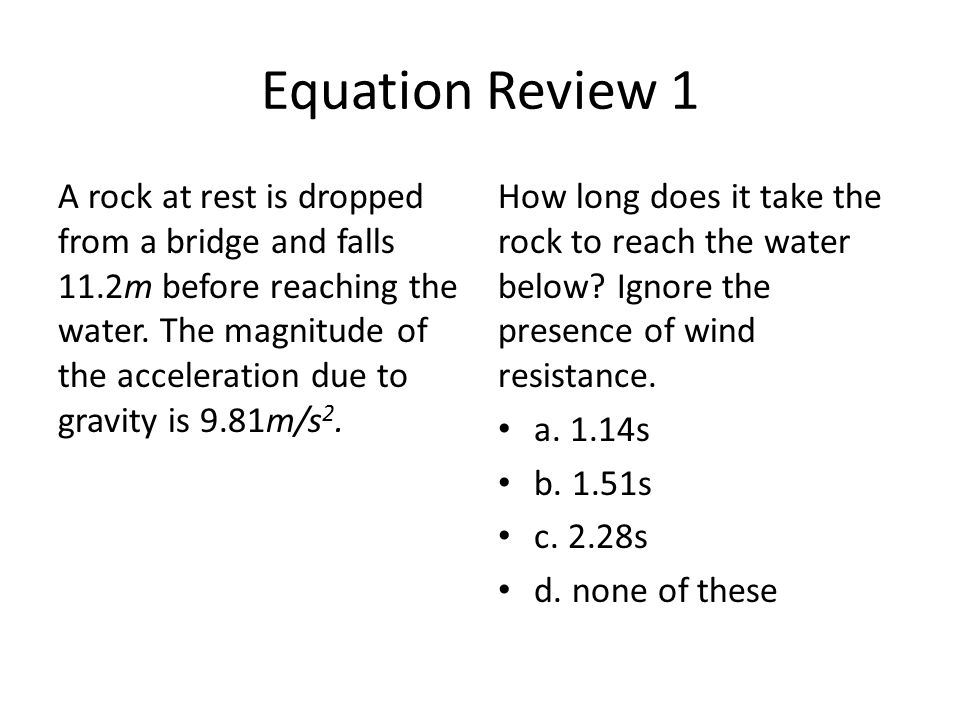 Equation Review 1 A rock at rest is dropped from a bridge and falls 11.2m before reaching the water.