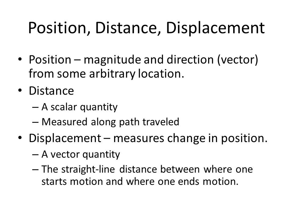 Position, Distance, Displacement Position – magnitude and direction (vector) from some arbitrary location.