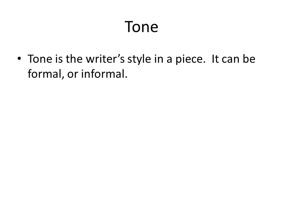 Tone Tone is the writers style in a piece. It can be formal, or informal.