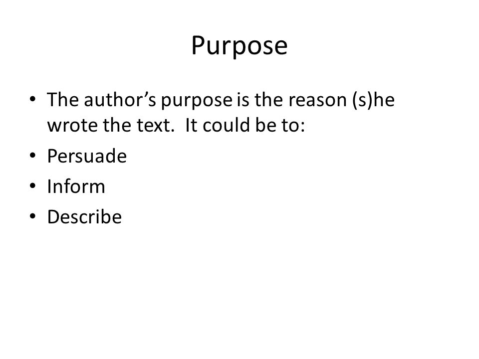 Purpose The authors purpose is the reason (s)he wrote the text.