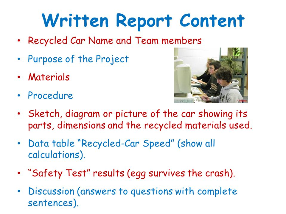 Written Report Content Recycled Car Name and Team members Purpose of the Project Materials Procedure Sketch, diagram or picture of the car showing its