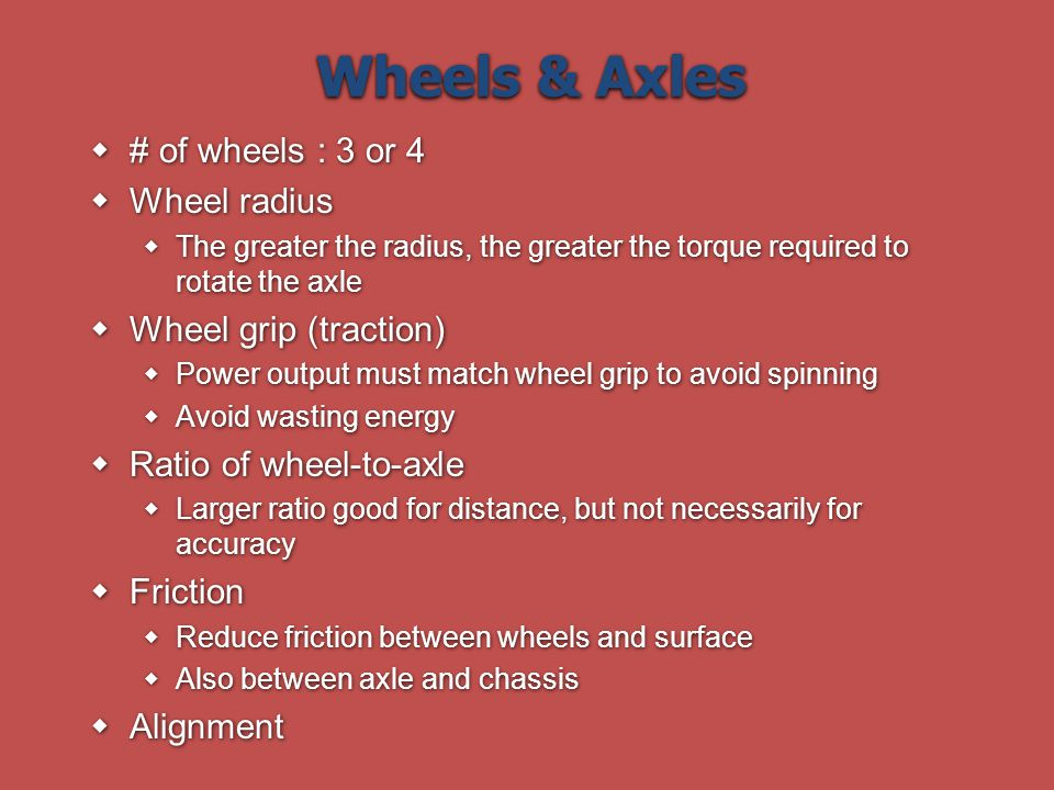 Wheels & Axles # of wheels : 3 or 4 Wheel radius The greater the radius, the greater the torque required to rotate the axle Wheel grip (traction) Power output must match wheel grip to avoid spinning Avoid wasting energy Ratio of wheel-to-axle Larger ratio good for distance, but not necessarily for accuracy Friction Reduce friction between wheels and surface Also between axle and chassis Alignment # of wheels : 3 or 4 Wheel radius The greater the radius, the greater the torque required to rotate the axle Wheel grip (traction) Power output must match wheel grip to avoid spinning Avoid wasting energy Ratio of wheel-to-axle Larger ratio good for distance, but not necessarily for accuracy Friction Reduce friction between wheels and surface Also between axle and chassis Alignment