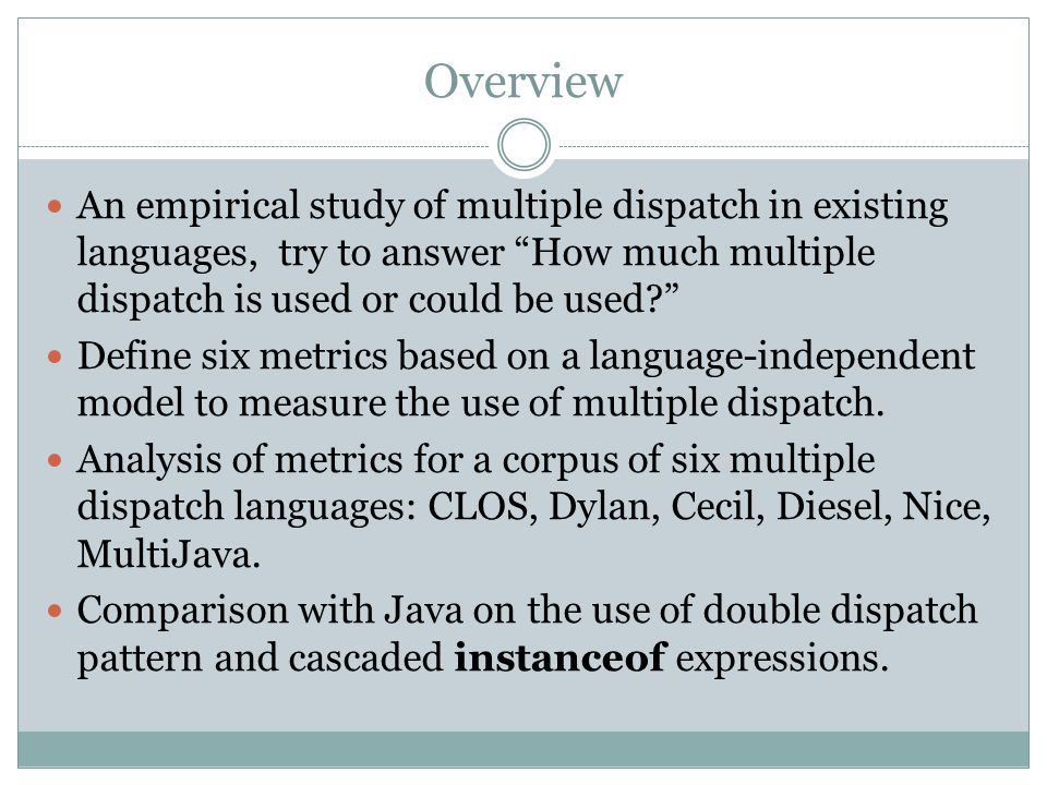 Overview An empirical study of multiple dispatch in existing languages, try to answer How much multiple dispatch is used or could be used.
