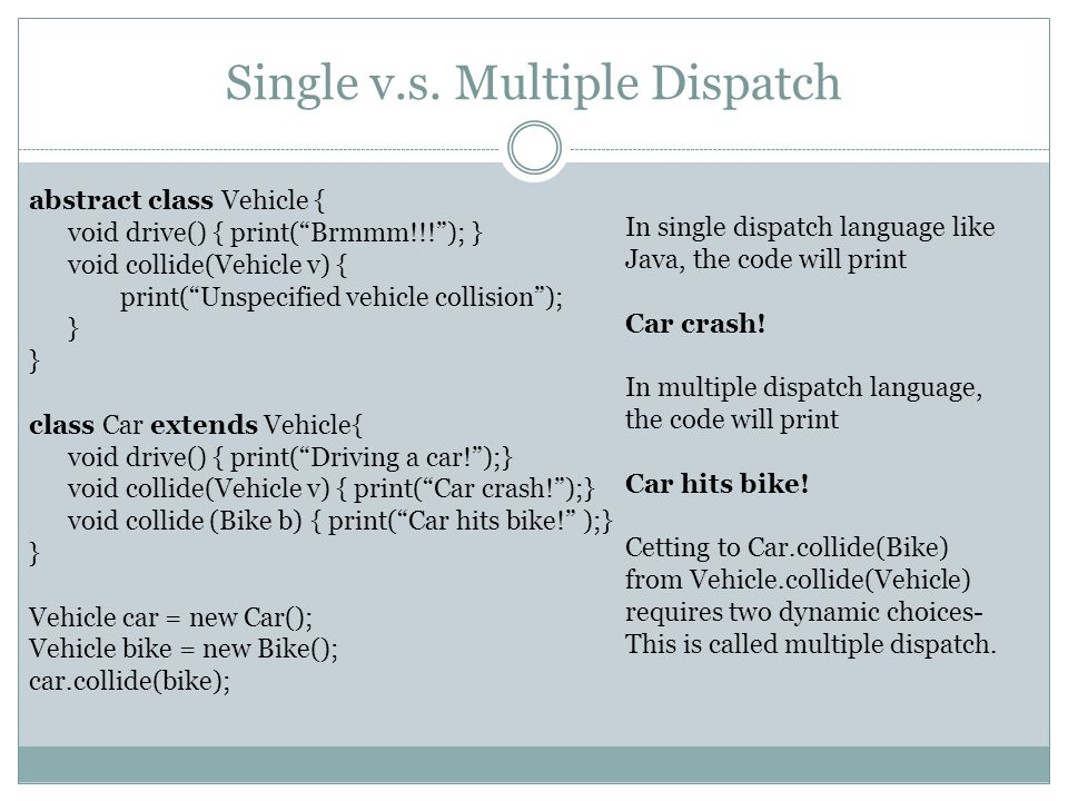 Single v.s. Multiple Dispatch abstract class Vehicle { void drive() { print(Brmmm!!!); } void collide(Vehicle v) { print(Unspecified vehicle collision