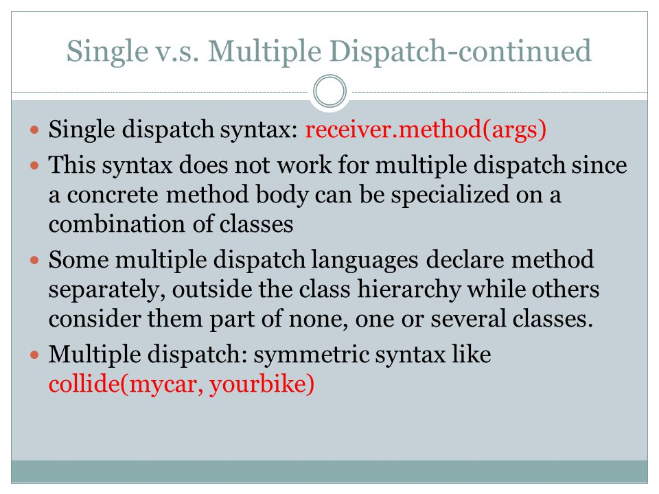 Single v.s. Multiple Dispatch-continued Single dispatch syntax: receiver.method(args) This syntax does not work for multiple dispatch since a concrete
