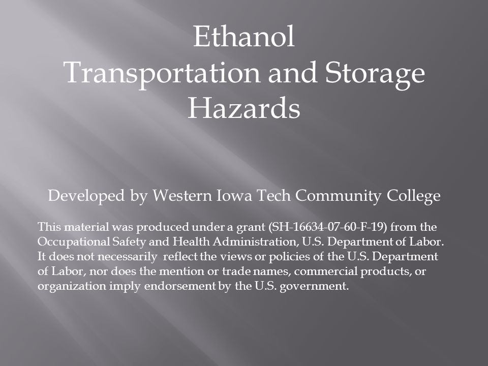 Ethanol Transportation and Storage Hazards Developed by Western Iowa Tech Community College This material was produced under a grant (SH F-19) from the Occupational Safety and Health Administration, U.S.